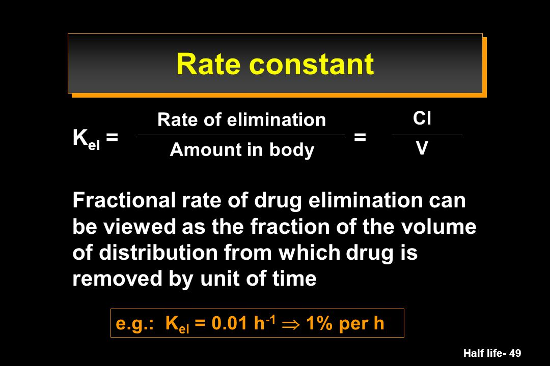 Half life- 49 Rate constant K el = = Fractional rate of drug elimination can be viewed as the fraction of the volume of distribution from which drug i