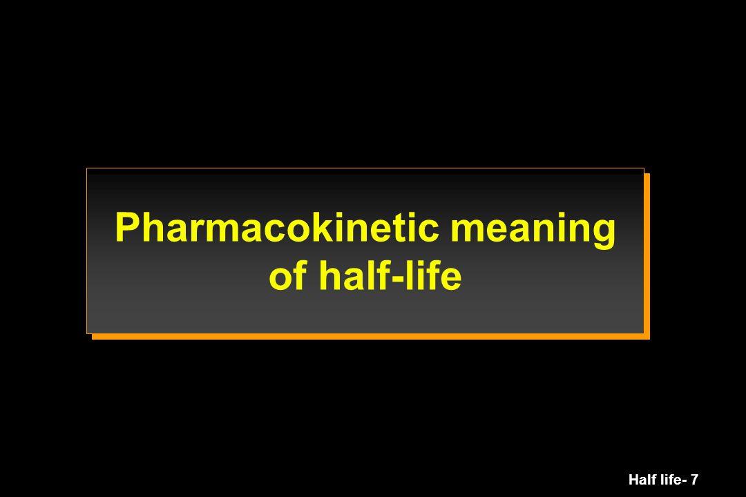 Half life- 68 Half-life: summary Definition Interpretation elimination distribution Usefulness single dose multiple dose