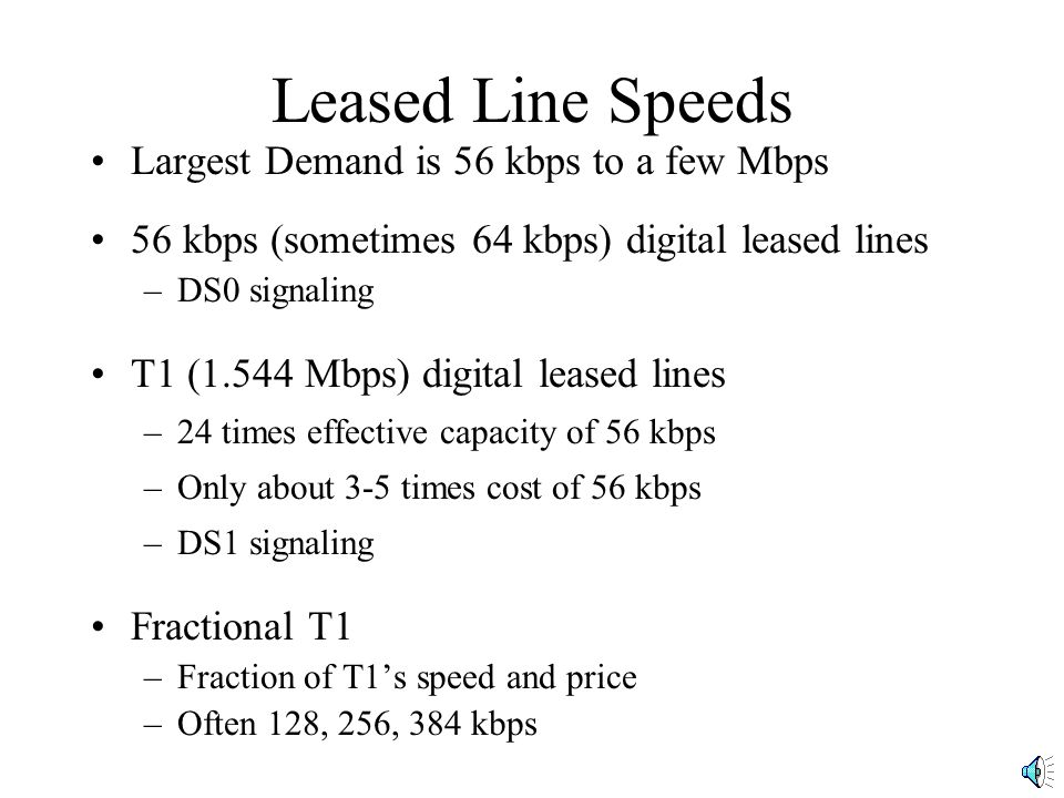 Leased Line Speeds Largest Demand is 56 kbps to a few Mbps 56 kbps (sometimes 64 kbps) digital leased lines –DS0 signaling T1 (1.544 Mbps) digital leased lines –24 times effective capacity of 56 kbps –Only about 3-5 times cost of 56 kbps –DS1 signaling Fractional T1 –Fraction of T1's speed and price –Often 128, 256, 384 kbps