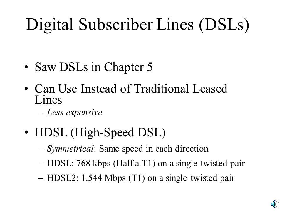Digital Subscriber Lines (DSLs) Saw DSLs in Chapter 5 Can Use Instead of Traditional Leased Lines –Less expensive HDSL (High-Speed DSL) –Symmetrical: Same speed in each direction –HDSL: 768 kbps (Half a T1) on a single twisted pair –HDSL2: 1.544 Mbps (T1) on a single twisted pair