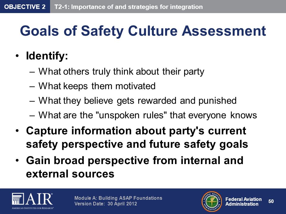 Federal Aviation Administration Module A: Building ASAP Foundations Version Date: 30 April 2012 50 Goals of Safety Culture Assessment Identify: –What
