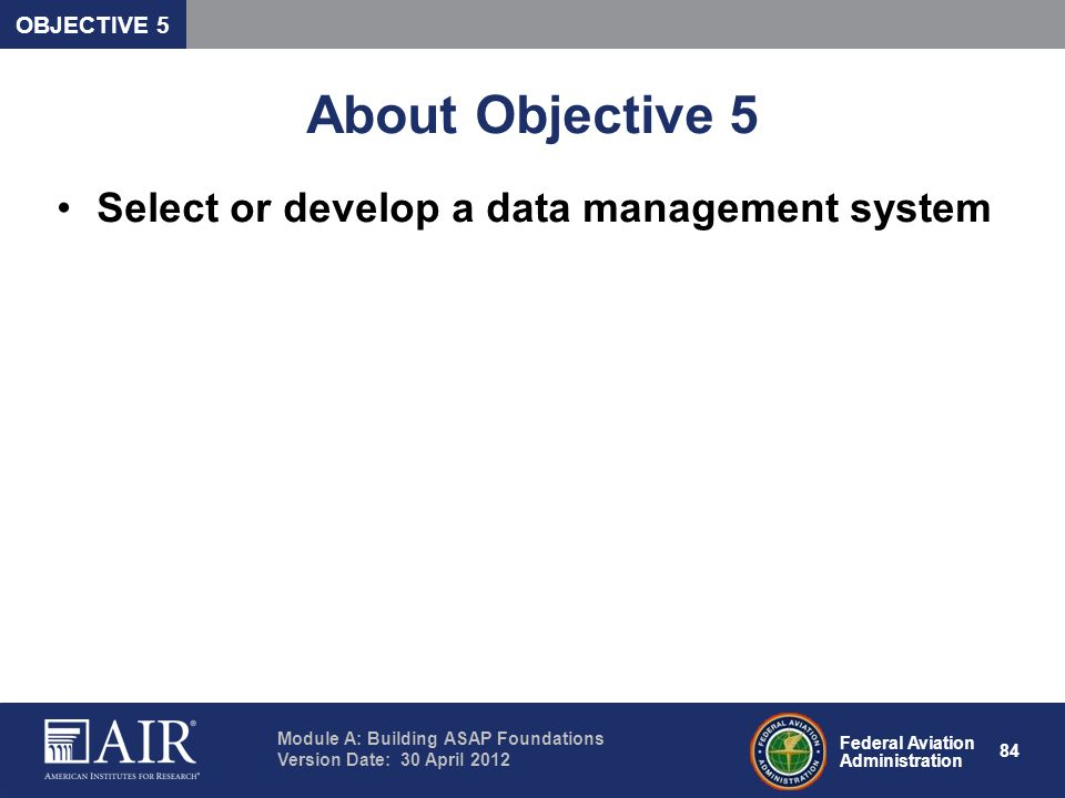 Federal Aviation Administration Module A: Building ASAP Foundations Version Date: 30 April 2012 84 About Objective 5 Select or develop a data manageme