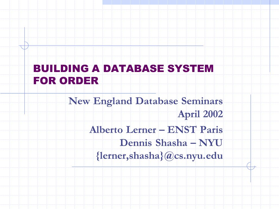 BUILDING A DATABASE SYSTEM FOR ORDER New England Database Seminars April 2002 Alberto Lerner – ENST Paris Dennis Shasha – NYU {lerner,shasha}@cs.nyu.edu