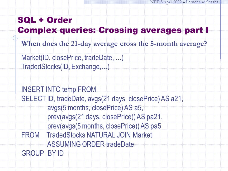 NEDS April 2002 – Lerner and Shasha SQL + Order Complex queries: Crossing averages part I When does the 21-day average cross the 5-month average.