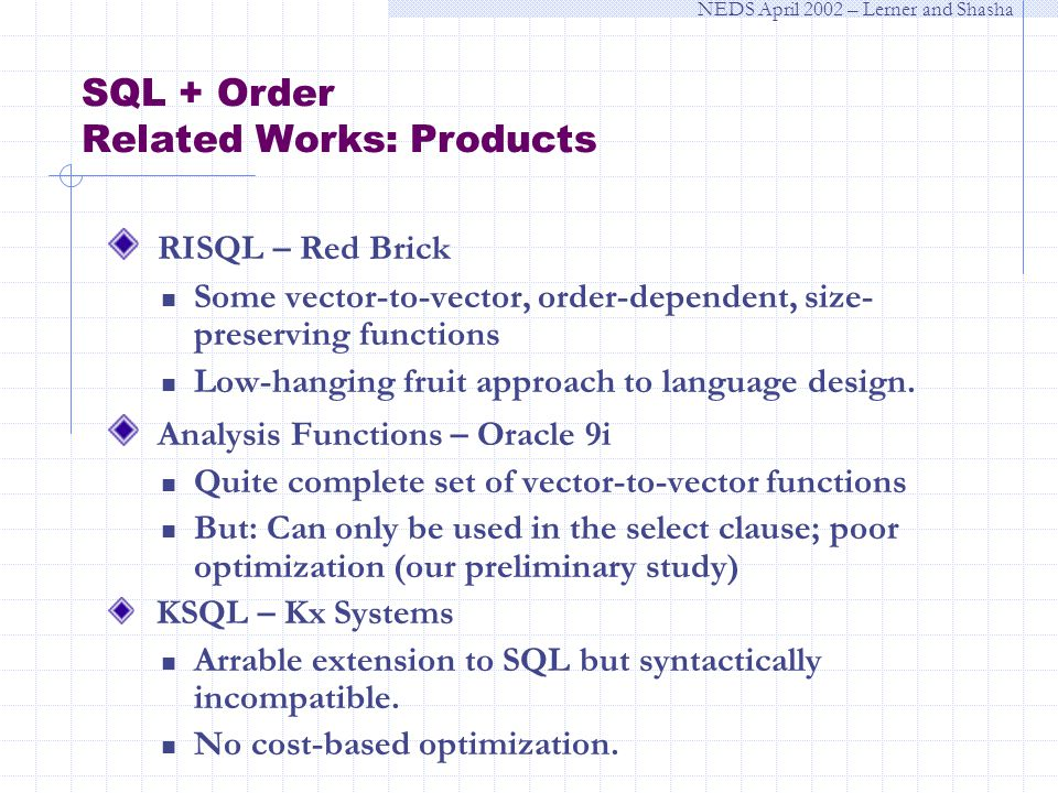 NEDS April 2002 – Lerner and Shasha SQL + Order Related Works: Products RISQL – Red Brick Some vector-to-vector, order-dependent, size- preserving functions Low-hanging fruit approach to language design.
