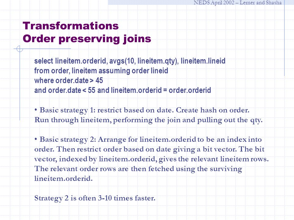 NEDS April 2002 – Lerner and Shasha Transformations Order preserving joins select lineitem.orderid, avgs(10, lineitem.qty), lineitem.lineid from order, lineitem assuming order lineid where order.date > 45 and order.date < 55 and lineitem.orderid = order.orderid Basic strategy 1: restrict based on date.