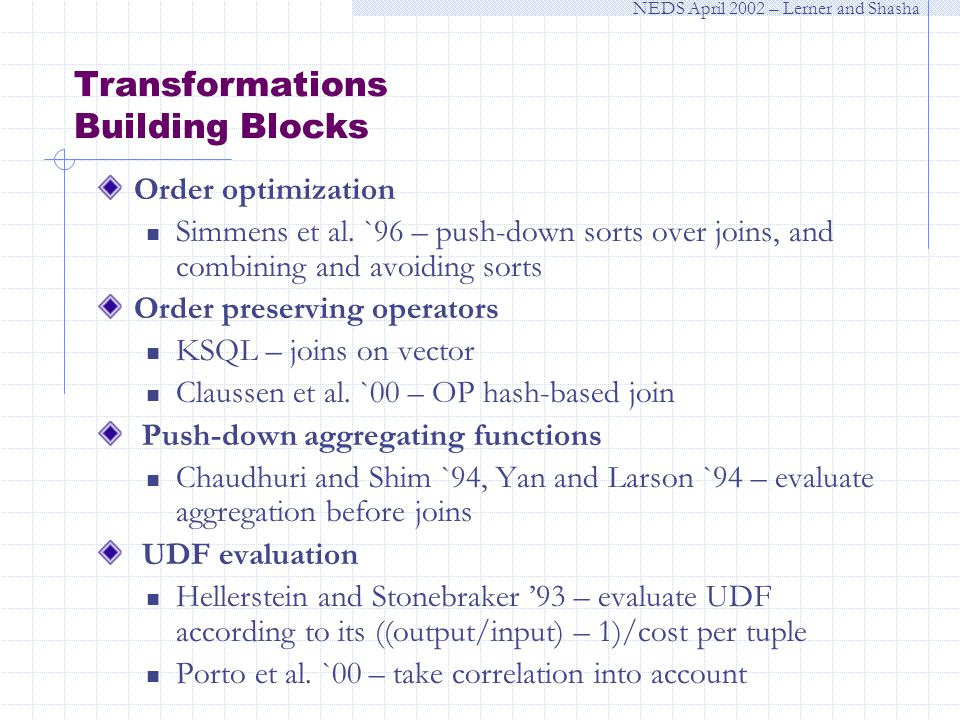 NEDS April 2002 – Lerner and Shasha Transformations Building Blocks Order optimization Simmens et al.