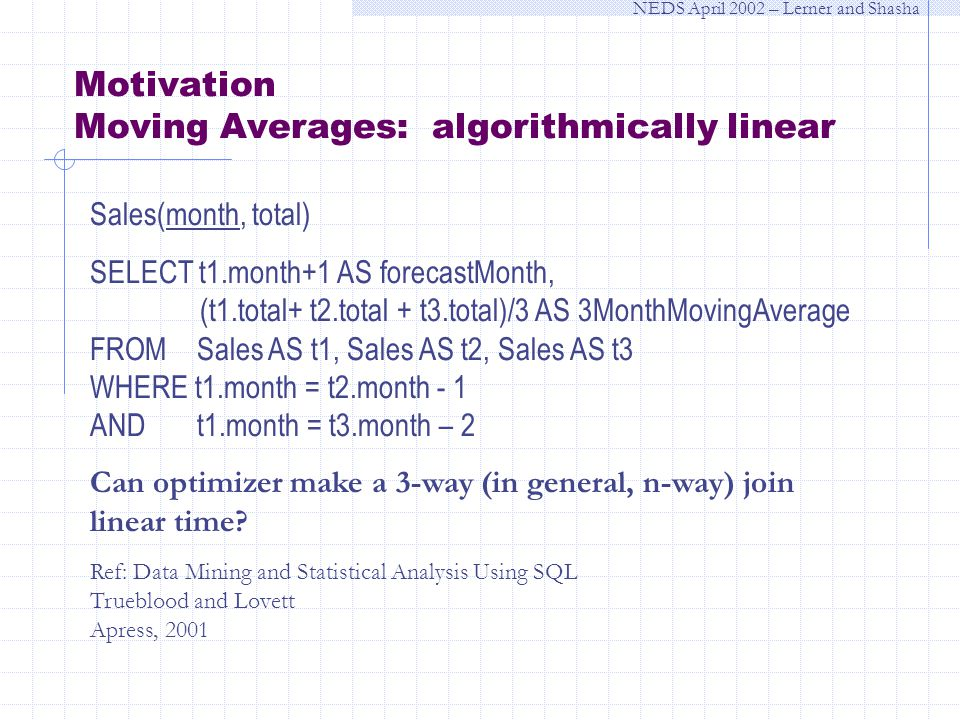 NEDS April 2002 – Lerner and Shasha Motivation Moving Averages: algorithmically linear Sales(month, total) SELECT t1.month+1 AS forecastMonth, (t1.total+ t2.total + t3.total)/3 AS 3MonthMovingAverage FROM Sales AS t1, Sales AS t2, Sales AS t3 WHERE t1.month = t2.month - 1 AND t1.month = t3.month – 2 Can optimizer make a 3-way (in general, n-way) join linear time.