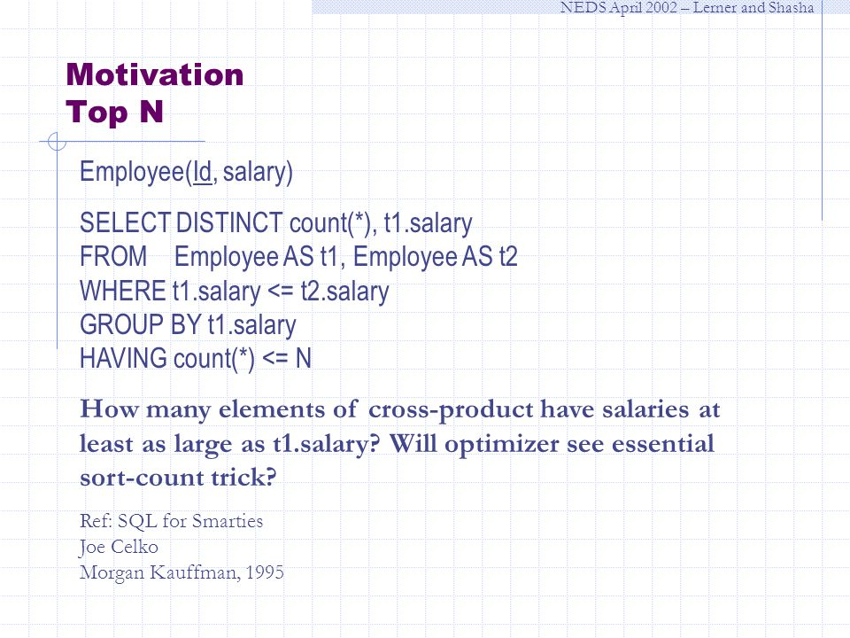 NEDS April 2002 – Lerner and Shasha Motivation Top N Employee(Id, salary) SELECT DISTINCT count(*), t1.salary FROM Employee AS t1, Employee AS t2 WHERE t1.salary <= t2.salary GROUP BY t1.salary HAVING count(*) <= N How many elements of cross-product have salaries at least as large as t1.salary.
