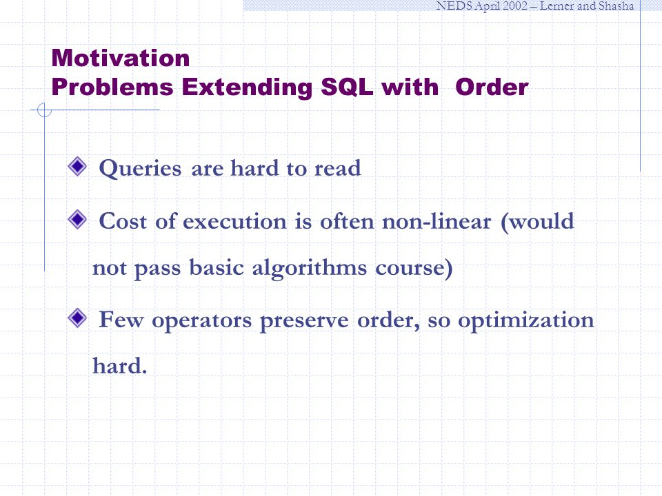 NEDS April 2002 – Lerner and Shasha Motivation Problems Extending SQL with Order Queries are hard to read Cost of execution is often non-linear (would not pass basic algorithms course) Few operators preserve order, so optimization hard.