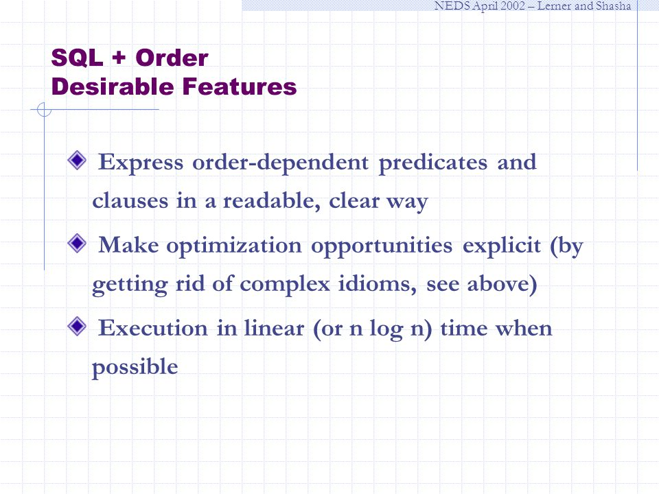 NEDS April 2002 – Lerner and Shasha SQL + Order Desirable Features Express order-dependent predicates and clauses in a readable, clear way Make optimization opportunities explicit (by getting rid of complex idioms, see above) Execution in linear (or n log n) time when possible