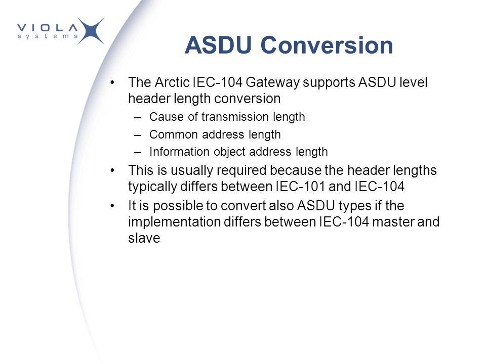 ASDU Conversion The Arctic IEC-104 Gateway supports ASDU level header length conversion –Cause of transmission length –Common address length –Informat