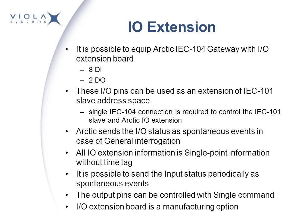 IO Extension It is possible to equip Arctic IEC-104 Gateway with I/O extension board –8 DI –2 DO These I/O pins can be used as an extension of IEC-101