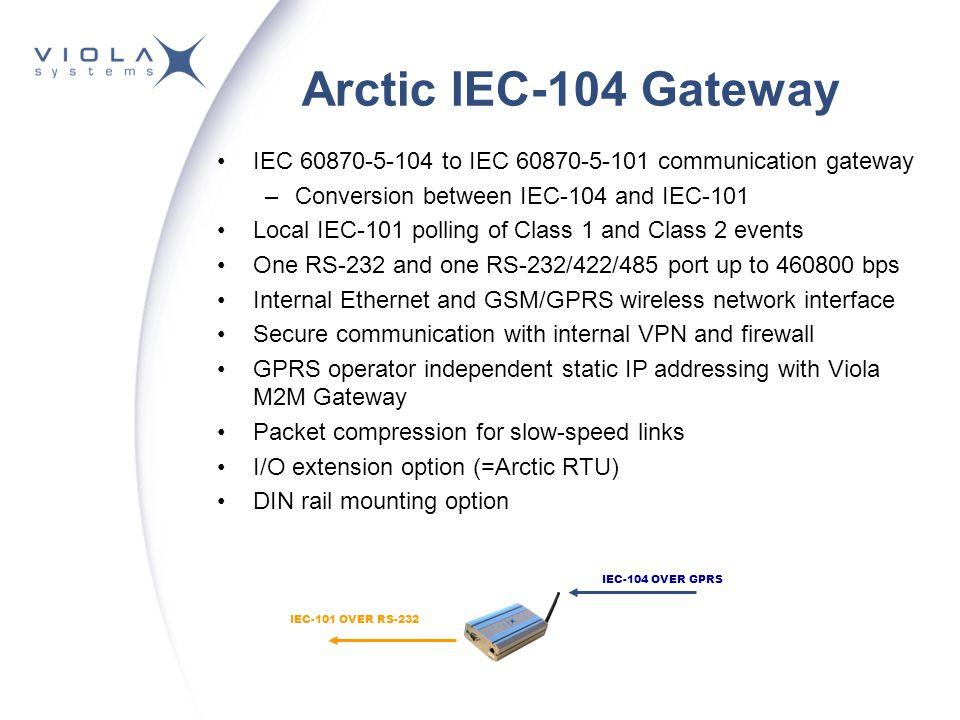 Arctic IEC-104 Gateway IEC 60870-5-104 to IEC 60870-5-101 communication gateway –Conversion between IEC-104 and IEC-101 Local IEC-101 polling of Class