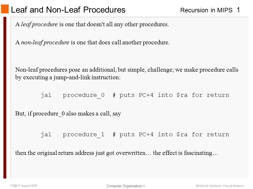Recursion in MIPS Computer Organization I 1 CS@VT August 2009 ©2006-09 McQuain, Feng & Ribbens Leaf and Non-Leaf Procedures A leaf procedure is one that doesn t all any other procedures.