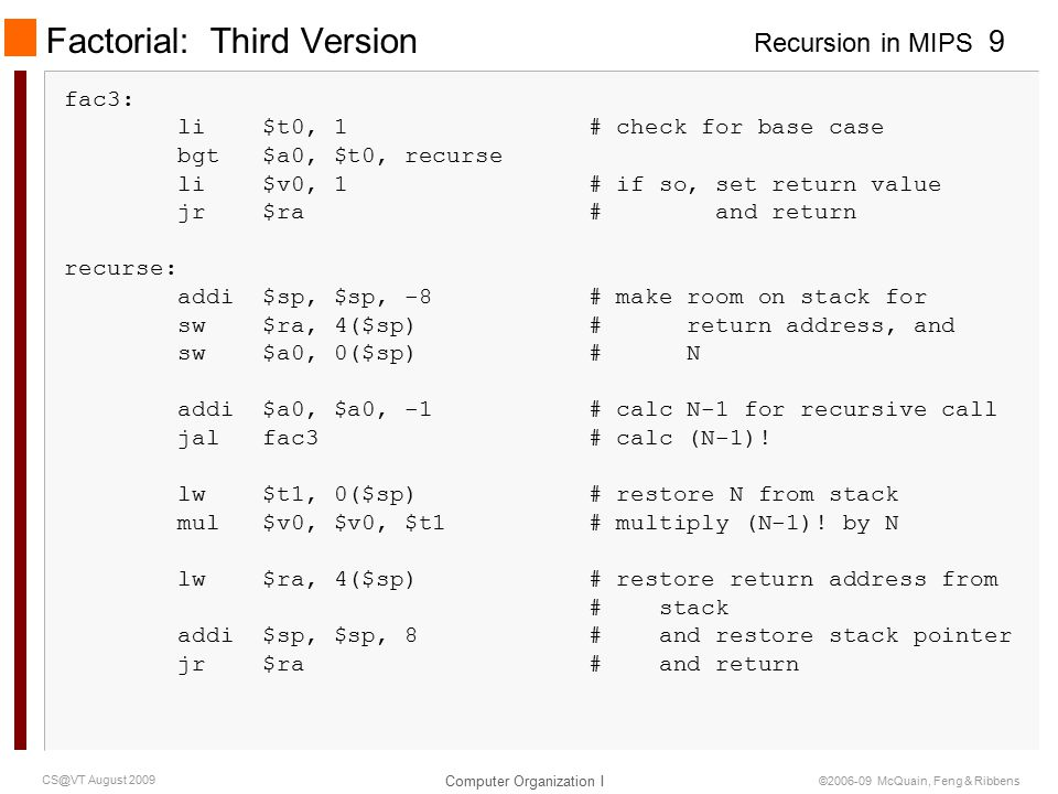 Recursion in MIPS Computer Organization I 10 CS@VT August 2009 ©2006-09 McQuain, Feng & Ribbens Factorial: Stack Trace | | old $sp | | 0x7FFFEFFC +-------------------------+ | saved $ra to main | +-------------------------+ $sp | saved 3 | 0x7FFFEFF4 +-------------------------+ Say we call factorial(3): on first call (not recursive) Third call triggers base case and returns with $v0 == 1 on second call (recursive) | | old $sp | | 0x7FFFEFFC +-------------------------+ | saved $ra to main | +-------------------------+ | saved 3 | 0x7FFFEFF4 +-------------------------+ | saved $ra to 1st call | +-------------------------+ new $sp | saved 2 | 0x7FFFEFEC +-------------------------+ Saved value of N (2) is retrieved from stack and multiplied to $v0; 2*1 is returned to from second call.