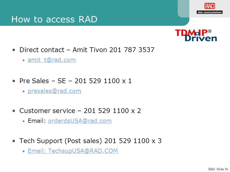 RAD Slide 16 How to access RAD Direct contact – Amit Tivon 201 787 3537 amit_t@rad.com Pre Sales – SE – 201 529 1100 x 1 presales@rad.com Customer service – 201 529 1100 x 2 Email: orderdsUSA@rad.comorderdsUSA@rad.com Tech Support (Post sales) 201 529 1100 x 3 Email: TechsupUSA@RAD.COM