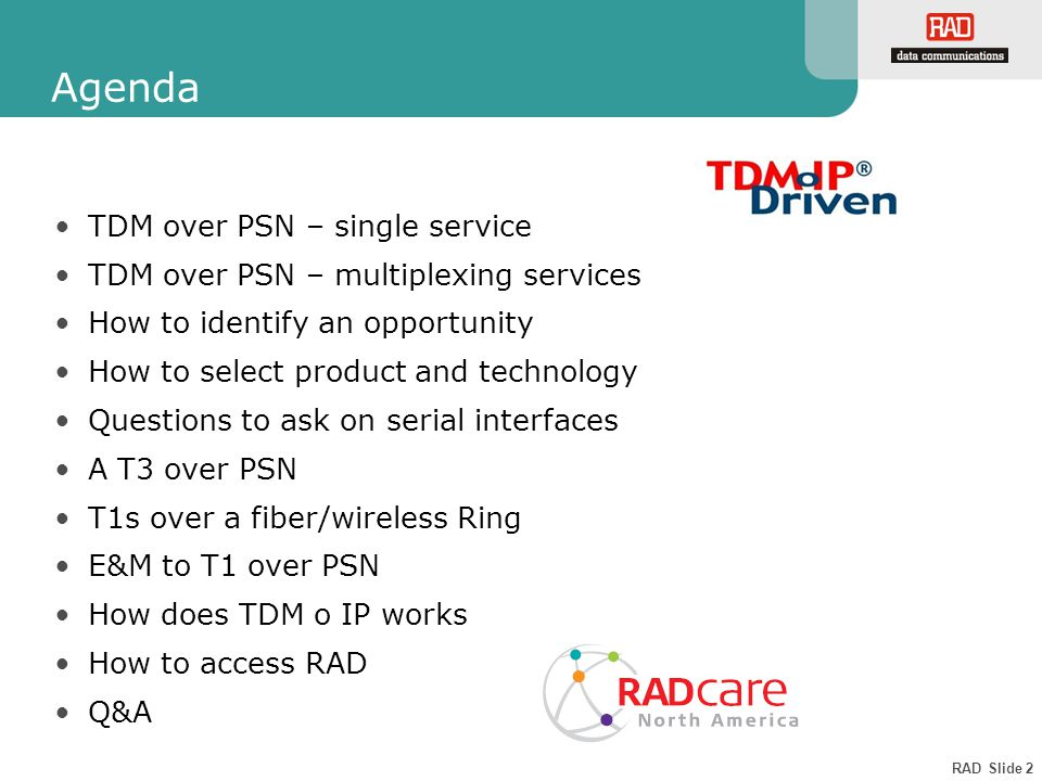RAD Slide 2 Agenda TDM over PSN – single service TDM over PSN – multiplexing services How to identify an opportunity How to select product and technology Questions to ask on serial interfaces A T3 over PSN T1s over a fiber/wireless Ring E&M to T1 over PSN How does TDM o IP works How to access RAD Q&A