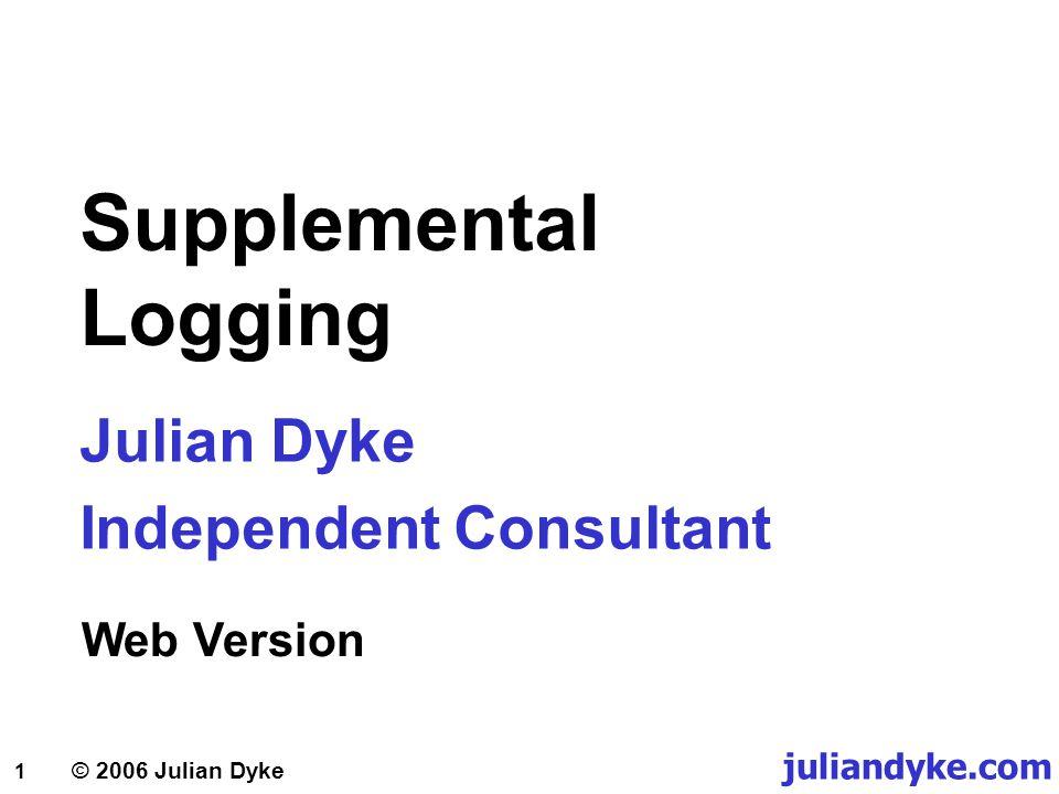 © 2006 Julian Dyke juliandyke.com 12 Supplemental Logging Conditional Supplemental Log Groups  To specify a conditional supplemental log group for unique key column(s) and/or bitmap index column(s): ALTER TABLE t1 ADD SUPPLEMENTAL LOG DATA (UNIQUE) COLUMNS;  To specify a conditional supplemental log group that includes all foreign key columns: ALTER TABLE t1 ADD SUPPLEMENTAL LOG DATA (FOREIGN KEY) COLUMNS;  To specify a conditional supplemental log group that includes selected columns: ALTER TABLE t1 ADD SUPPLEMENTAL LOG GROUP t1_g1 (c1,c3);
