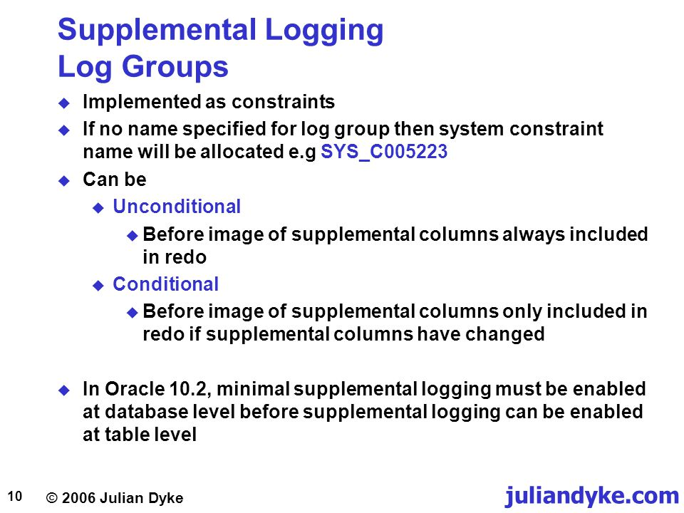© 2006 Julian Dyke juliandyke.com 10 Supplemental Logging Log Groups  Implemented as constraints  If no name specified for log group then system constraint name will be allocated e.g SYS_C005223  Can be  Unconditional  Before image of supplemental columns always included in redo  Conditional  Before image of supplemental columns only included in redo if supplemental columns have changed  In Oracle 10.2, minimal supplemental logging must be enabled at database level before supplemental logging can be enabled at table level