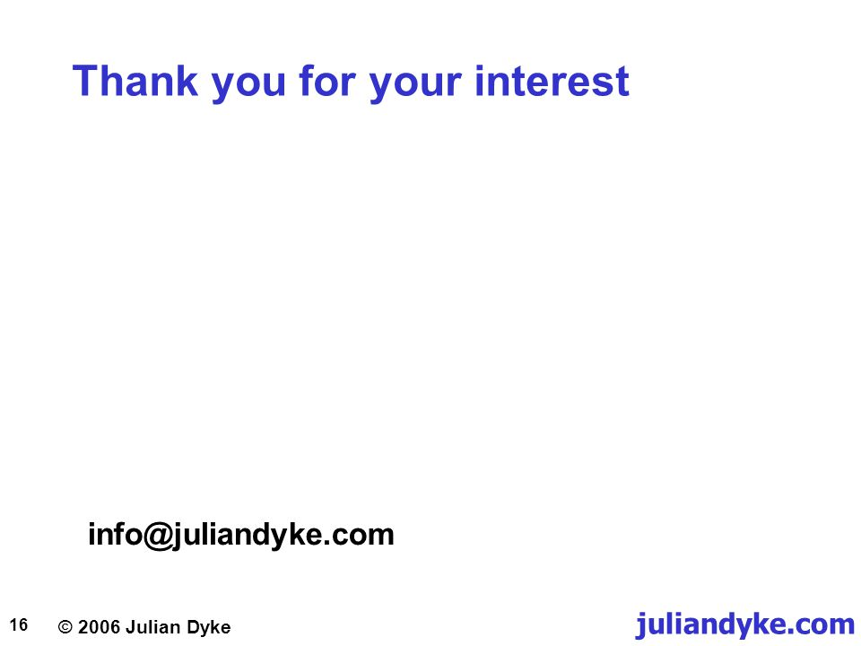 © 2006 Julian Dyke juliandyke.com 16 Thank you for your interest info@juliandyke.com