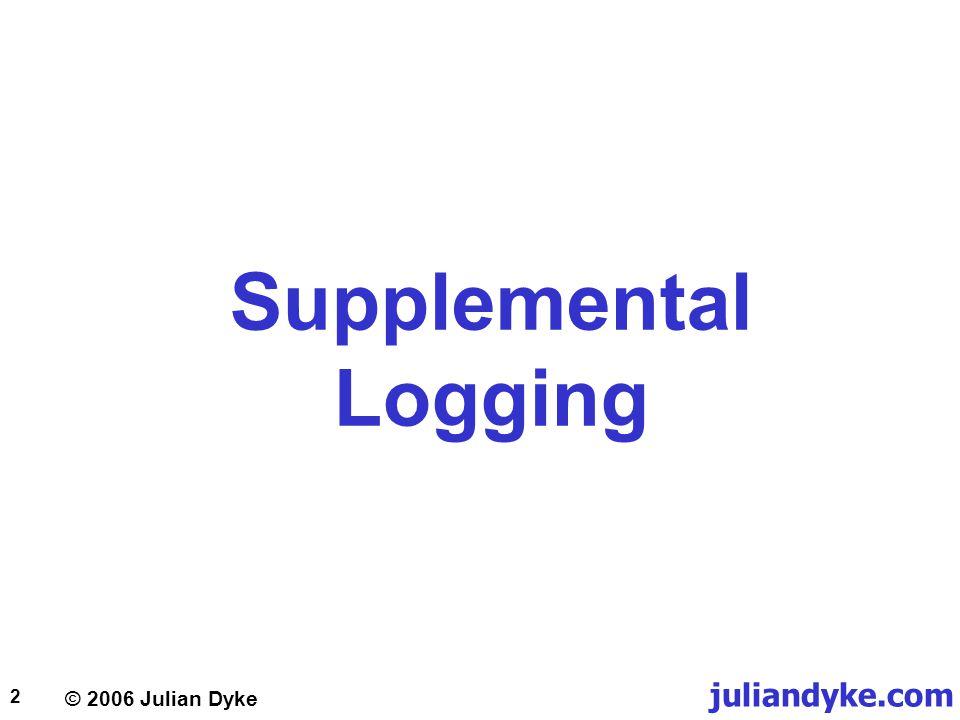 © 2006 Julian Dyke juliandyke.com 3 Supplemental Logging Example Redo Header Change Header KTU KDO Supplementary Header CREATE TABLE t1 ( c1 NUMBER, c2 NUMBER, c3 NUMBER ); ALTER TABLE t1 ADD CONSTRAINT t1_pk PRIMARY KEY (c1,c2); INSERT INTO t1 VALUES (100,20,1); UPDATE t1 SET c3 = 2 WHERE c1 = 100 AND c2 = 20; c3 = 1 c1 = 100 c2 = 20 KTU KDO c3 = 2 ALTER DATABASE ADD SUPPLEMENTAL LOG DATA (PRIMARY KEY) COLUMNS;