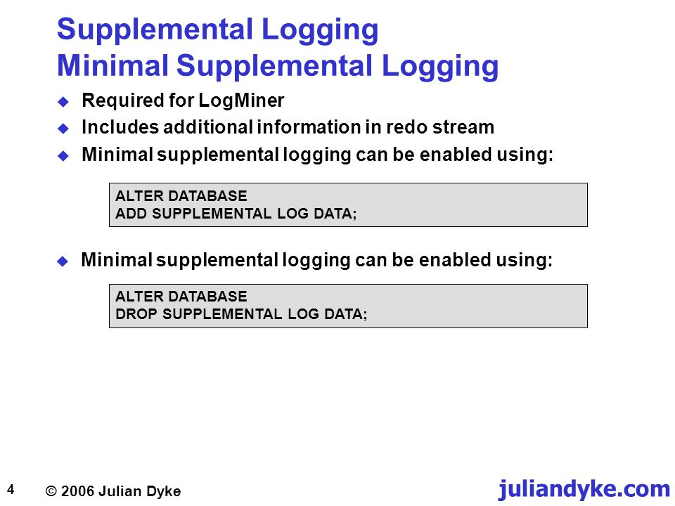© 2006 Julian Dyke juliandyke.com 4 Supplemental Logging Minimal Supplemental Logging  Required for LogMiner  Includes additional information in redo stream  Minimal supplemental logging can be enabled using: ALTER DATABASE ADD SUPPLEMENTAL LOG DATA;  Minimal supplemental logging can be enabled using: ALTER DATABASE DROP SUPPLEMENTAL LOG DATA;