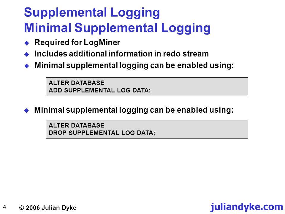 © 2006 Julian Dyke juliandyke.com 15 Supplemental Logging DBA_LOG_GROUP_COLUMNS view  Describes columns in currently configured supplemental log groups: OWNERVARCHAR2(30) LOG_GROUP_NAMEVARCHAR2(30) TABLE_NAMEVARCHAR2(30) COLUMN_NAMEVARCHAR2(4000) POSITIONNUMBER LOGGING_PROPERTYVARCHAR2(6)  LOGGING_PROPERTY can be:  LOG  NO_LOG  Only applies to log groups (not log data) configurations