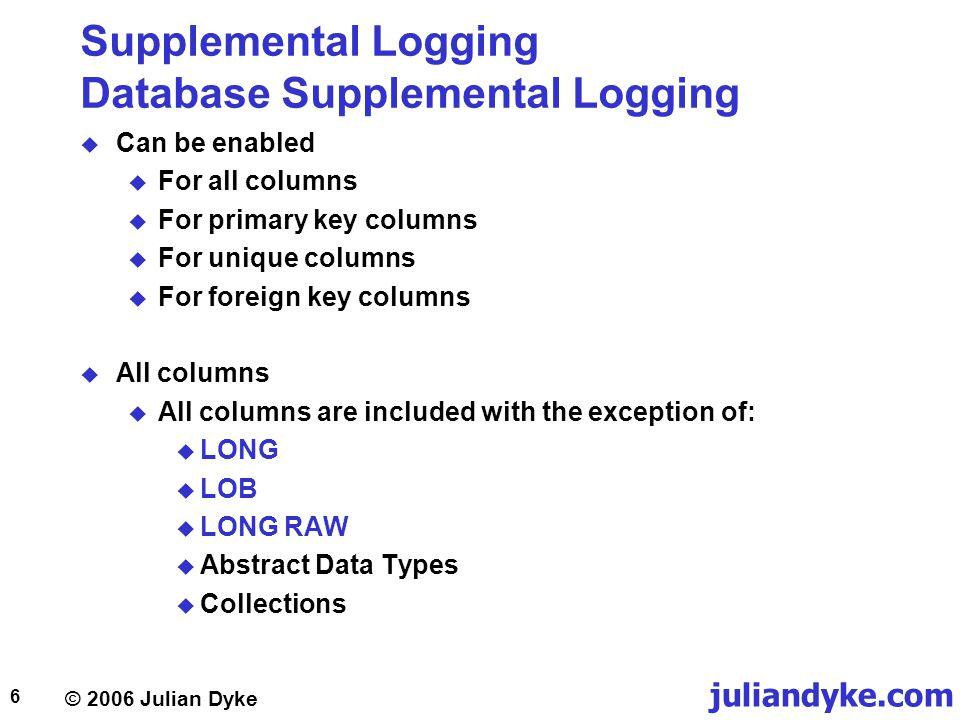 © 2006 Julian Dyke juliandyke.com 7 Supplemental Logging Database Supplemental Logging  To enable supplemental logging at database level: ALTER DATABASE ADD SUPPLEMENTAL LOG DATA (PRIMARY KEY) COLUMNS;  Database can be mounted and open ALTER DATABASE ADD SUPPLEMENTAL LOG DATA (UNIQUE) COLUMNS; ALTER DATABASE ADD SUPPLEMENTAL LOG DATA (FOREIGN KEY) COLUMNS; ALTER DATABASE ADD SUPPLEMENTAL LOG DATA (ALL) COLUMNS;