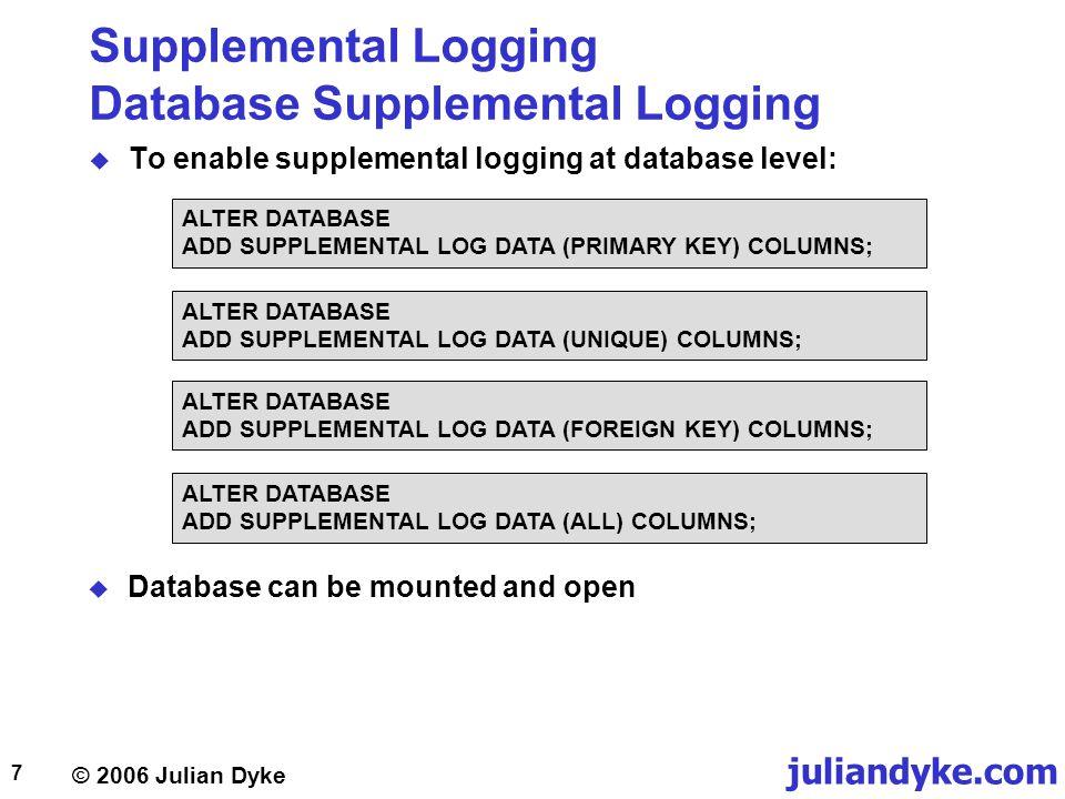 © 2006 Julian Dyke juliandyke.com 8 Supplemental Logging Database Supplemental Logging  To disable supplemental logging at database level: ALTER DATABASE DROP SUPPLEMENTAL LOG DATA (PRIMARY KEY) COLUMNS; ALTER DATABASE DROP SUPPLEMENTAL LOG DATA (UNIQUE) COLUMNS; ALTER DATABASE DROP SUPPLEMENTAL LOG DATA (FOREIGN KEY) COLUMNS; ALTER DATABASE DROP SUPPLEMENTAL LOG DATA (ALL) COLUMNS;