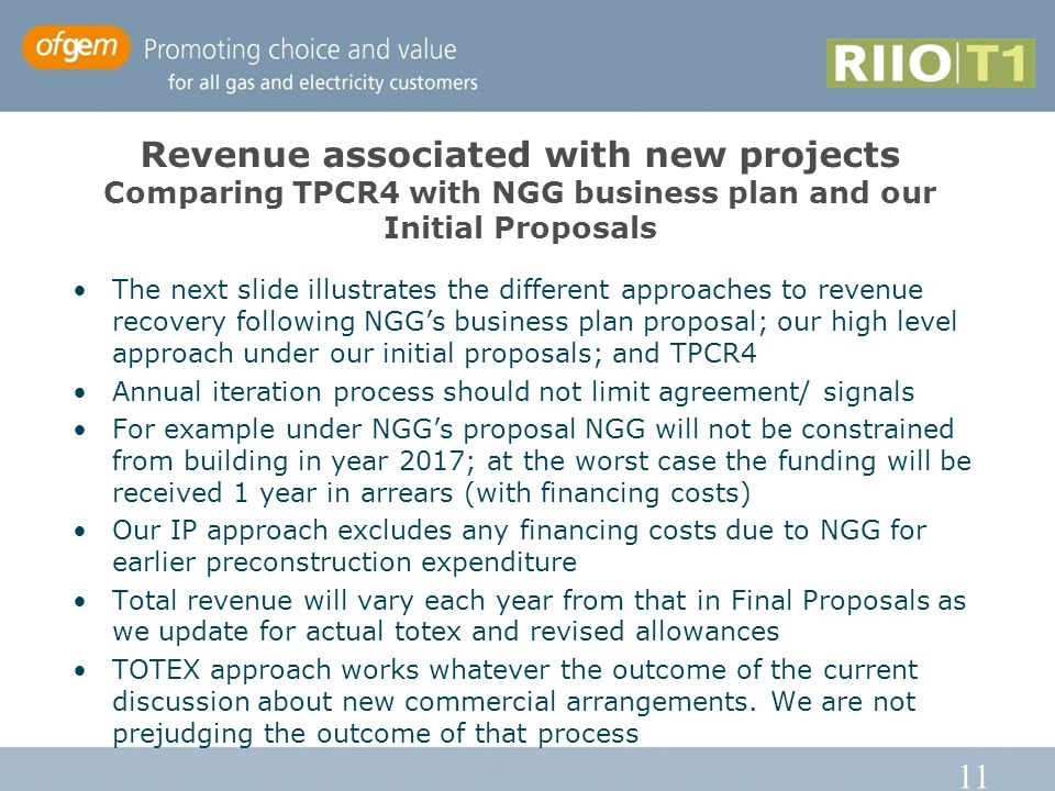 11 Revenue associated with new projects Comparing TPCR4 with NGG business plan and our Initial Proposals The next slide illustrates the different approaches to revenue recovery following NGG's business plan proposal; our high level approach under our initial proposals; and TPCR4 Annual iteration process should not limit agreement/ signals For example under NGG's proposal NGG will not be constrained from building in year 2017; at the worst case the funding will be received 1 year in arrears (with financing costs) Our IP approach excludes any financing costs due to NGG for earlier preconstruction expenditure Total revenue will vary each year from that in Final Proposals as we update for actual totex and revised allowances TOTEX approach works whatever the outcome of the current discussion about new commercial arrangements.