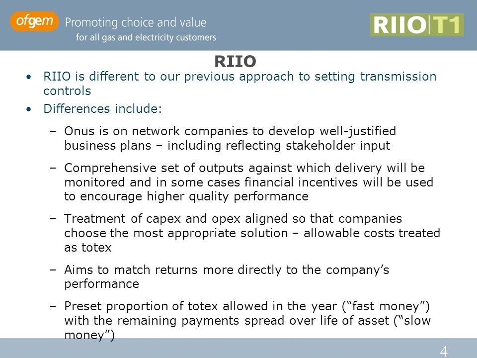 4 RIIO RIIO is different to our previous approach to setting transmission controls Differences include: –Onus is on network companies to develop well-justified business plans – including reflecting stakeholder input –Comprehensive set of outputs against which delivery will be monitored and in some cases financial incentives will be used to encourage higher quality performance –Treatment of capex and opex aligned so that companies choose the most appropriate solution – allowable costs treated as totex –Aims to match returns more directly to the company's performance –Preset proportion of totex allowed in the year ( fast money ) with the remaining payments spread over life of asset ( slow money )