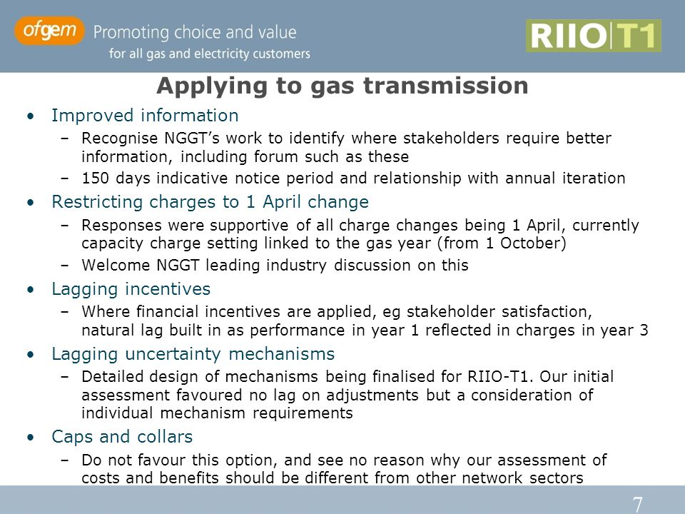 7 Applying to gas transmission Improved information –Recognise NGGT's work to identify where stakeholders require better information, including forum such as these –150 days indicative notice period and relationship with annual iteration Restricting charges to 1 April change –Responses were supportive of all charge changes being 1 April, currently capacity charge setting linked to the gas year (from 1 October) –Welcome NGGT leading industry discussion on this Lagging incentives –Where financial incentives are applied, eg stakeholder satisfaction, natural lag built in as performance in year 1 reflected in charges in year 3 Lagging uncertainty mechanisms –Detailed design of mechanisms being finalised for RIIO-T1.