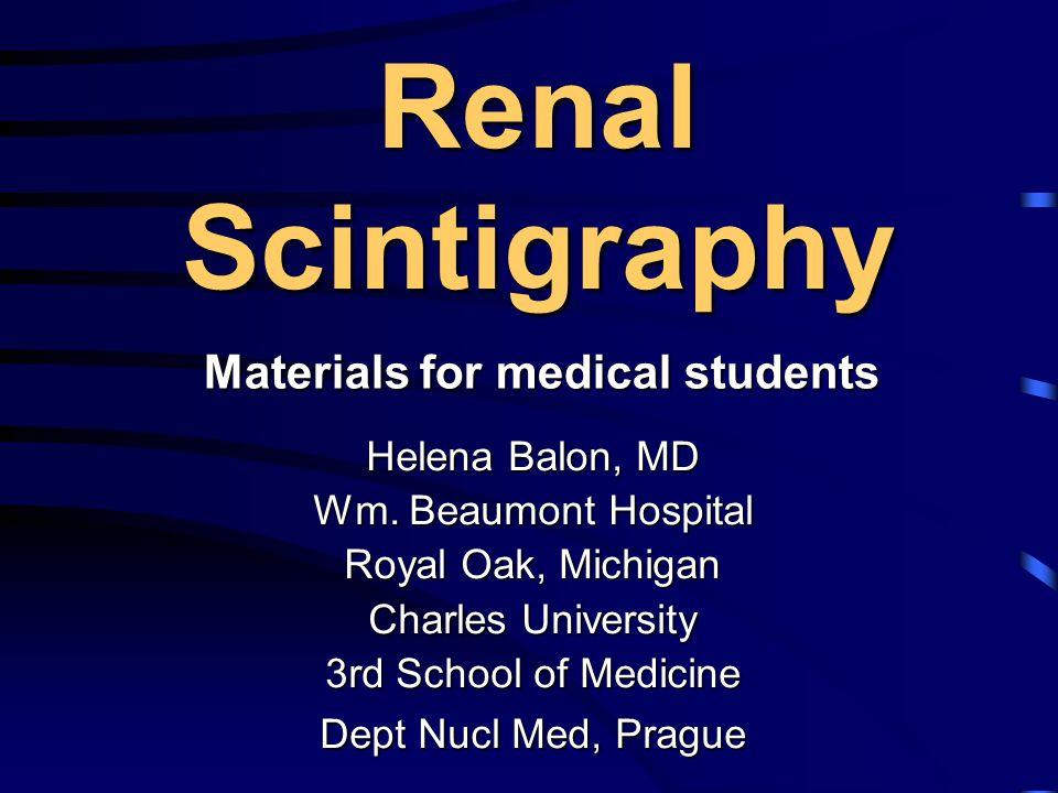 Renal Scintigraphy Helena Balon, MD Wm. Beaumont Hospital Royal Oak, Michigan Charles University 3rd School of Medicine Dept Nucl Med, Prague Material