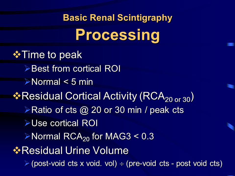 Basic Renal Scintigraphy Processing  Time to peak  Best from cortical ROI  Normal < 5 min  Residual Cortical Activity (RCA 20 or 30 )  Ratio of c