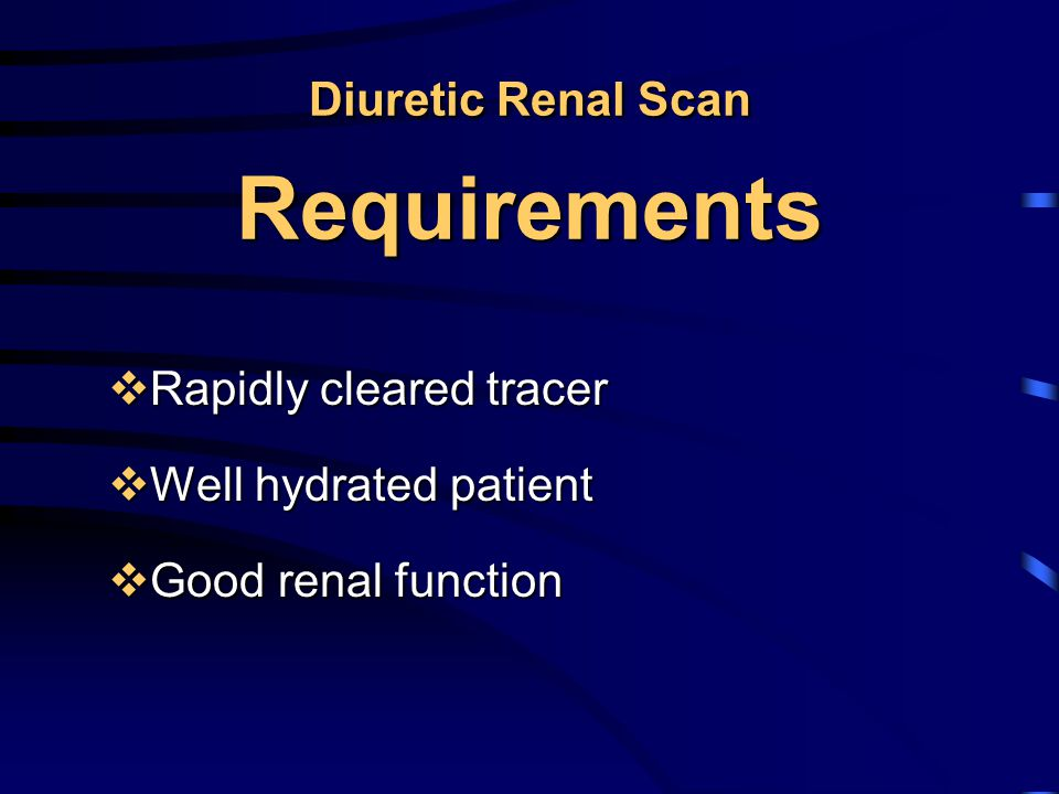 Diuretic Renal Scan Requirements  Rapidly cleared tracer  Well hydrated patient  Good renal function