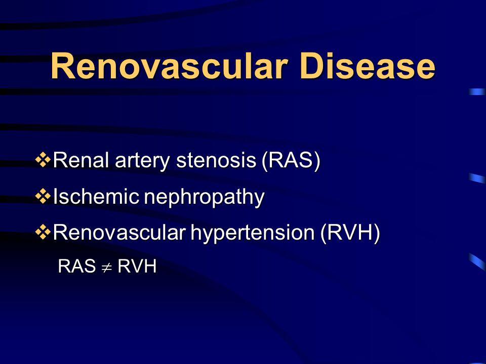 Renovascular Disease  Renal artery stenosis (RAS)  Ischemic nephropathy  Renovascular hypertension (RVH) RAS  RVH