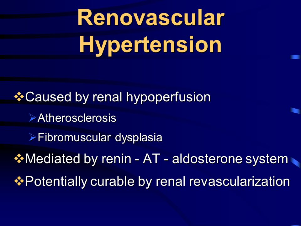 Renovascular Hypertension  Caused by renal hypoperfusion  Atherosclerosis  Fibromuscular dysplasia  Mediated by renin - AT - aldosterone system 