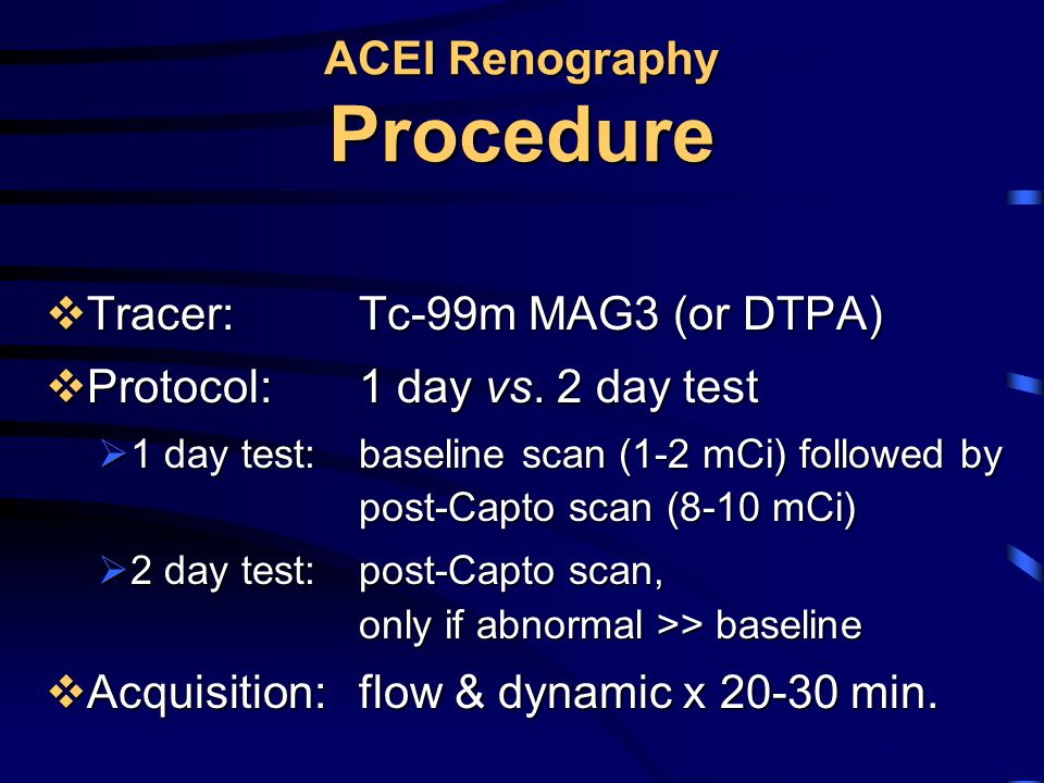 ACEI Renography Procedure  Tracer: Tc-99m MAG3 (or DTPA)  Protocol: 1 day vs. 2 day test  1 day test: baseline scan (1-2 mCi) followed by post-Capt