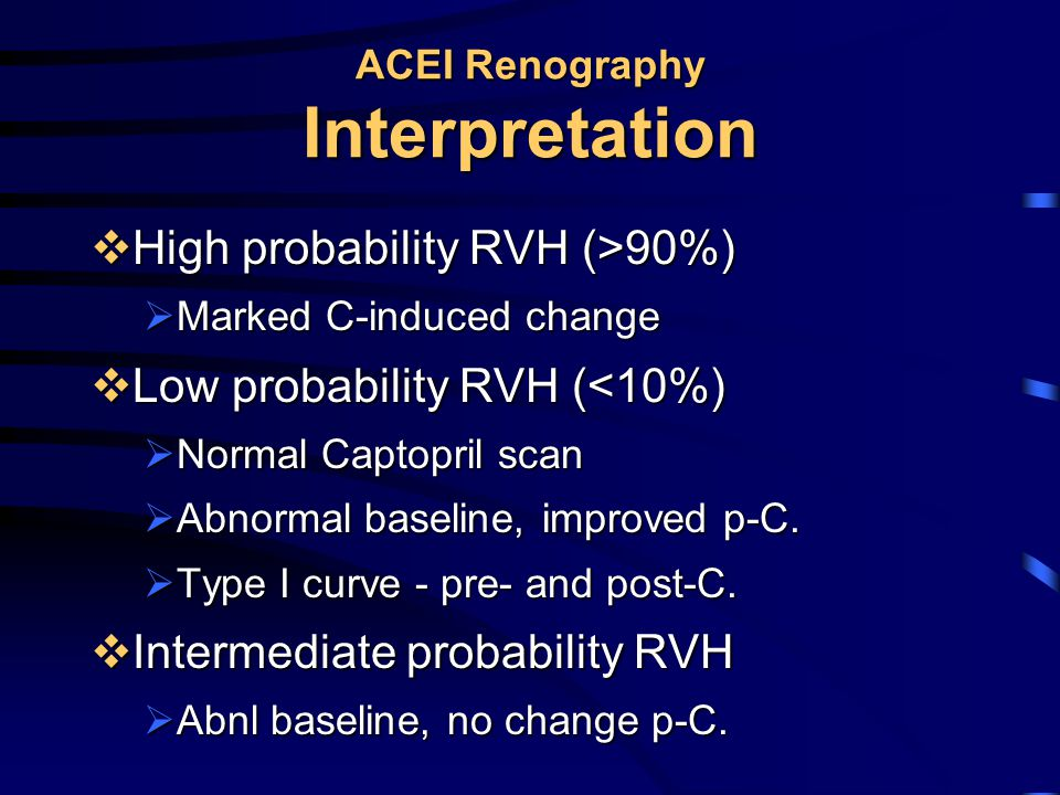 ACEI Renography Interpretation  High probability RVH (>90%)  Marked C-induced change  Low probability RVH (<10%)  Normal Captopril scan  Abnormal