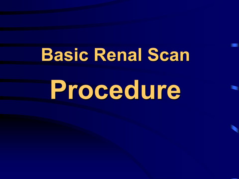 Diuretic Renal Scan Procedure (cont'd)  Tracers: Tc-99m MAG3 5-10 mCi (preferred over DTPA)  Acquisition: supine until pelvis full (can switch to sitting post- Lasix)  Flow (angiogram) : 2-3 sec / fr x 1 min  Dynamic: 15-30 sec / frame x 20-30 min