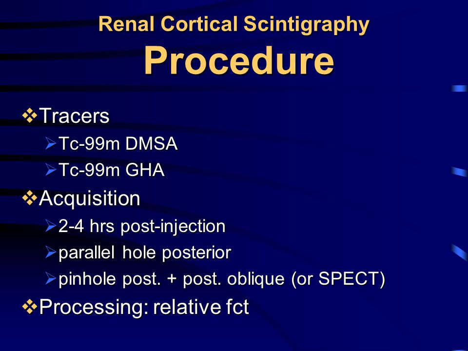 Renal Cortical Scintigraphy Procedure  Tracers  Tc-99m DMSA  Tc-99m GHA  Acquisition  2-4 hrs post-injection  parallel hole posterior  pinhole