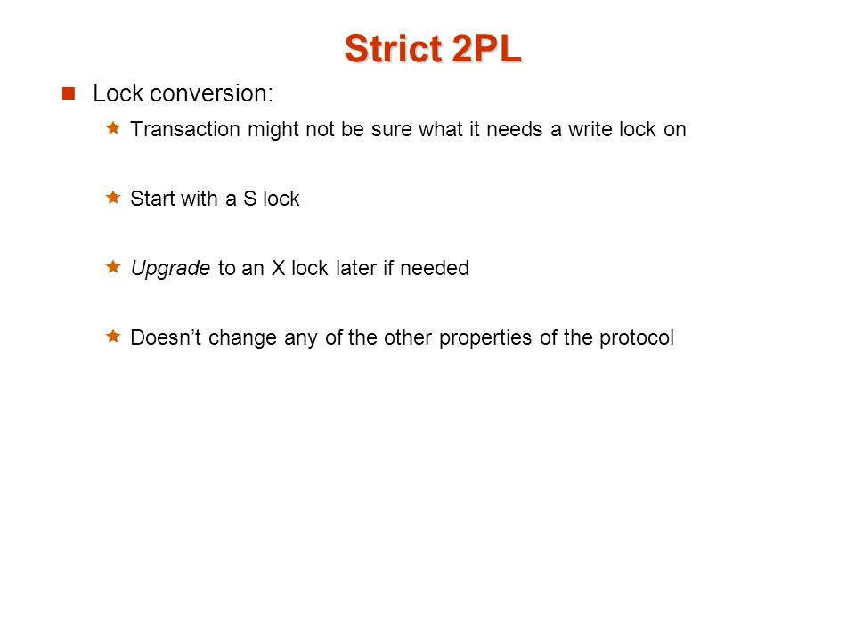 Strict 2PL Lock conversion:  Transaction might not be sure what it needs a write lock on  Start with a S lock  Upgrade to an X lock later if needed  Doesn't change any of the other properties of the protocol