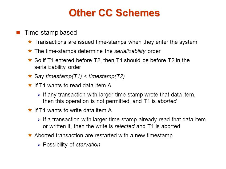 Other CC Schemes Time-stamp based  Transactions are issued time-stamps when they enter the system  The time-stamps determine the serializability order  So if T1 entered before T2, then T1 should be before T2 in the serializability order  Say timestamp(T1) < timestamp(T2)  If T1 wants to read data item A  If any transaction with larger time-stamp wrote that data item, then this operation is not permitted, and T1 is aborted  If T1 wants to write data item A  If a transaction with larger time-stamp already read that data item or written it, then the write is rejected and T1 is aborted  Aborted transaction are restarted with a new timestamp  Possibility of starvation