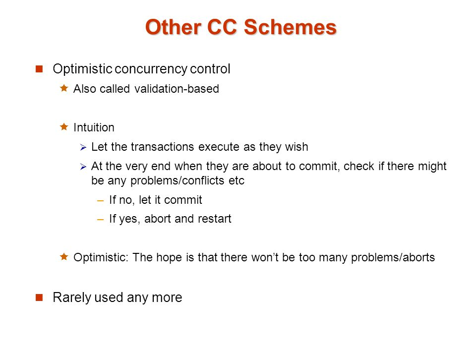 Other CC Schemes Optimistic concurrency control  Also called validation-based  Intuition  Let the transactions execute as they wish  At the very end when they are about to commit, check if there might be any problems/conflicts etc –If no, let it commit –If yes, abort and restart  Optimistic: The hope is that there won't be too many problems/aborts Rarely used any more