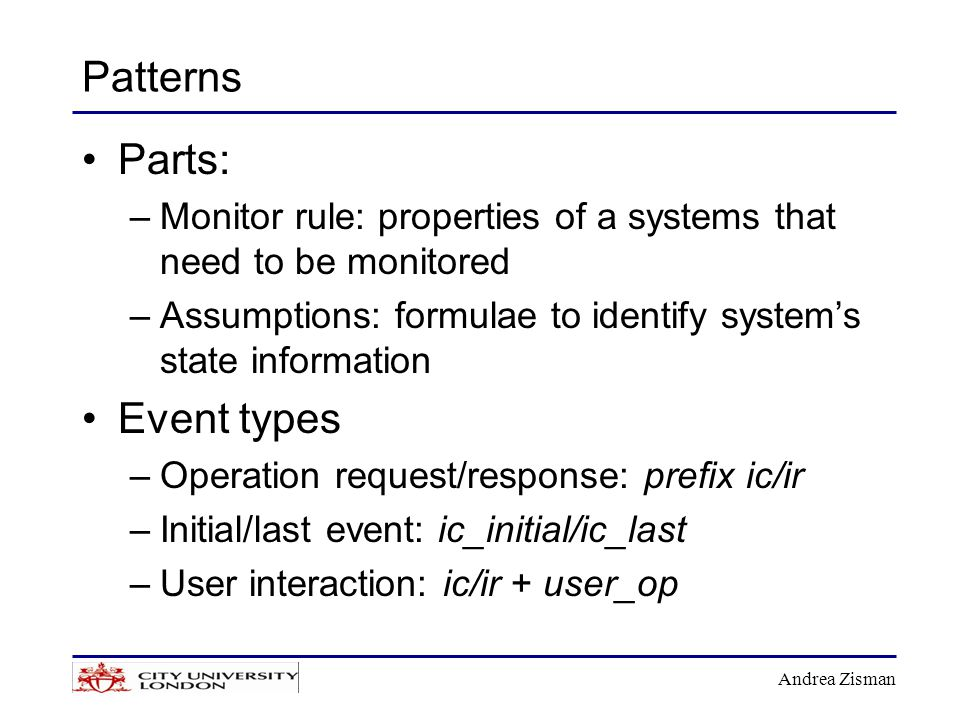 Andrea Zisman Patterns Parts: –Monitor rule: properties of a systems that need to be monitored –Assumptions: formulae to identify system's state information Event types –Operation request/response: prefix ic/ir –Initial/last event: ic_initial/ic_last –User interaction: ic/ir + user_op
