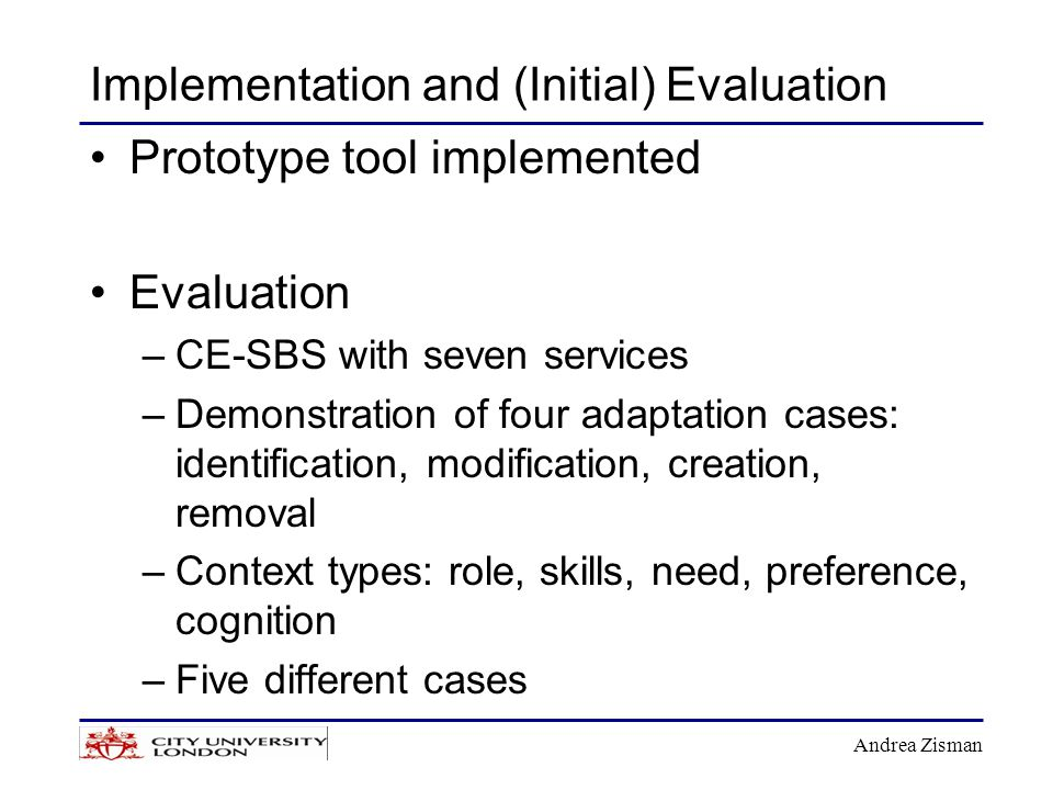 Andrea Zisman Implementation and (Initial) Evaluation Prototype tool implemented Evaluation –CE-SBS with seven services –Demonstration of four adaptation cases: identification, modification, creation, removal –Context types: role, skills, need, preference, cognition –Five different cases