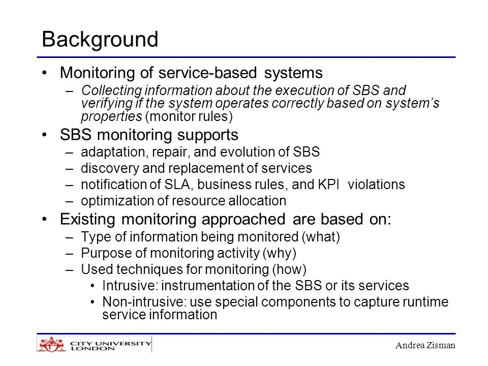 Andrea Zisman Background Monitoring of service-based systems –Collecting information about the execution of SBS and verifying if the system operates correctly based on system's properties (monitor rules) SBS monitoring supports –adaptation, repair, and evolution of SBS –discovery and replacement of services –notification of SLA, business rules, and KPI violations –optimization of resource allocation Existing monitoring approached are based on: –Type of information being monitored (what) –Purpose of monitoring activity (why) –Used techniques for monitoring (how) Intrusive: instrumentation of the SBS or its services Non-intrusive: use special components to capture runtime service information