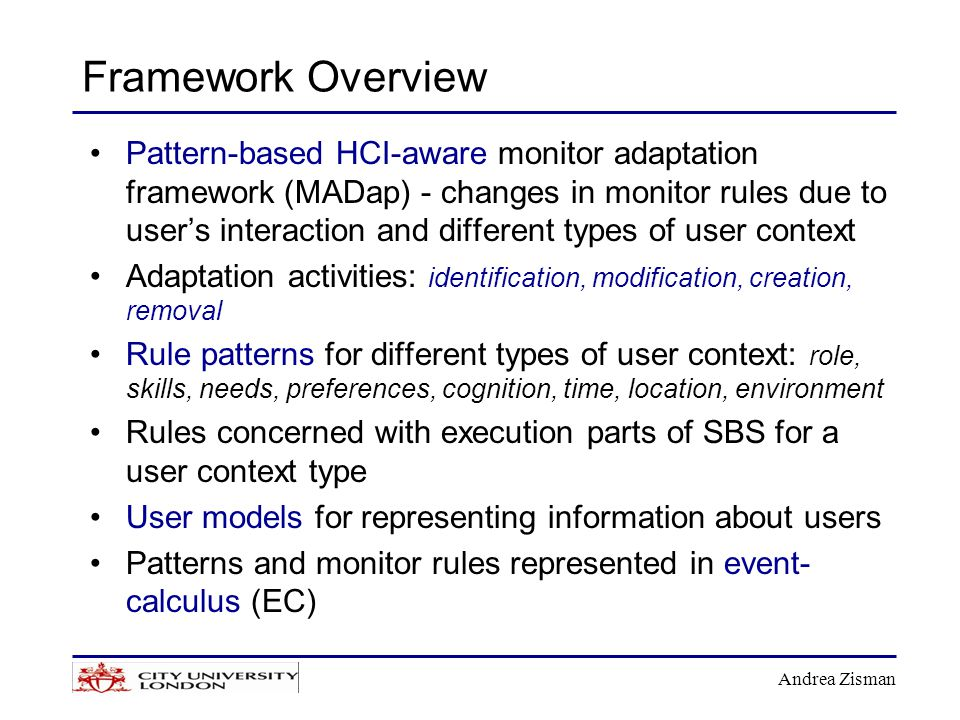 Andrea Zisman Framework Overview Pattern-based HCI-aware monitor adaptation framework (MADap) - changes in monitor rules due to user's interaction and different types of user context Adaptation activities: identification, modification, creation, removal Rule patterns for different types of user context: role, skills, needs, preferences, cognition, time, location, environment Rules concerned with execution parts of SBS for a user context type User models for representing information about users Patterns and monitor rules represented in event- calculus (EC)
