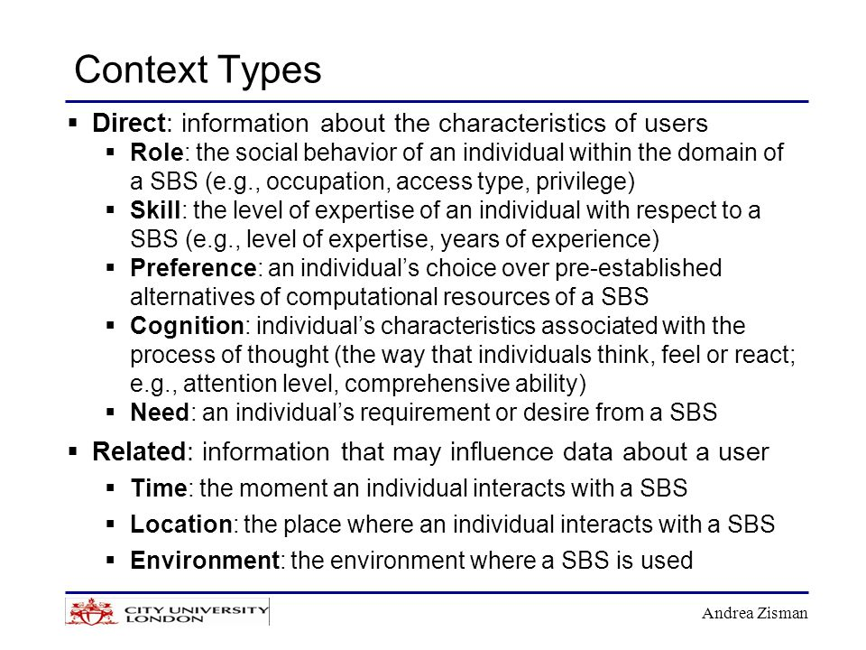 Andrea Zisman Context Types  Direct: information about the characteristics of users  Role: the social behavior of an individual within the domain of a SBS (e.g., occupation, access type, privilege)  Skill: the level of expertise of an individual with respect to a SBS (e.g., level of expertise, years of experience)  Preference: an individual's choice over pre-established alternatives of computational resources of a SBS  Cognition: individual's characteristics associated with the process of thought (the way that individuals think, feel or react; e.g., attention level, comprehensive ability)  Need: an individual's requirement or desire from a SBS  Related: information that may influence data about a user  Time: the moment an individual interacts with a SBS  Location: the place where an individual interacts with a SBS  Environment: the environment where a SBS is used